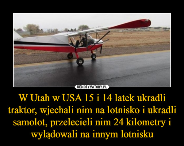 W Utah w USA 15 i 14 latek ukradli traktor, wjechali nim na lotnisko i ukradli samolot, przelecieli nim 24 kilometry i wylądowali na innym lotnisku –