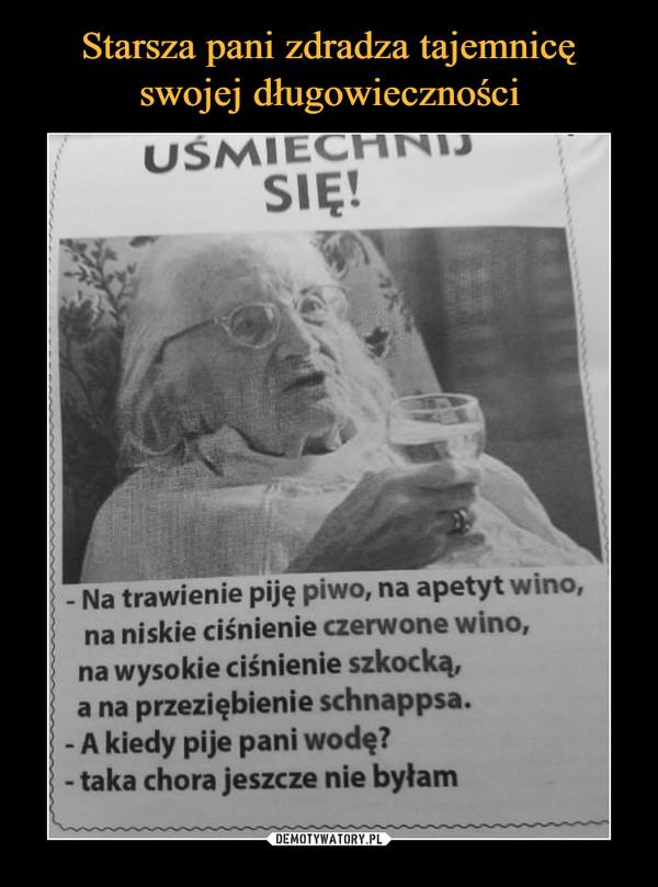 –  USMIECHNISIĘ!- Na trawienie piję piwo, na apetyt wino,na niskie ciśnienie czerwone wino,na wysokie ciśnienie szkocką,a na przeziębienie schnappsa.- A kiedy pije pani wodę?taka chora jeszcze nie byłam