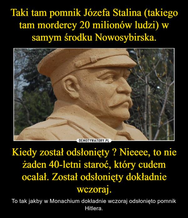 Kiedy został odsłonięty ? Nieeee, to nie żaden 40-letni staroć, który cudem ocalał. Został odsłonięty dokładnie wczoraj. – To tak jakby w Monachium dokładnie wczoraj odsłonięto pomnik Hitlera.