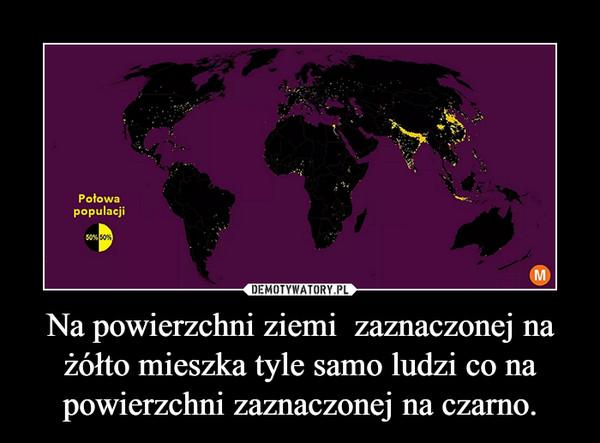 Na powierzchni ziemi  zaznaczonej na żółto mieszka tyle samo ludzi co na powierzchni zaznaczonej na czarno. –