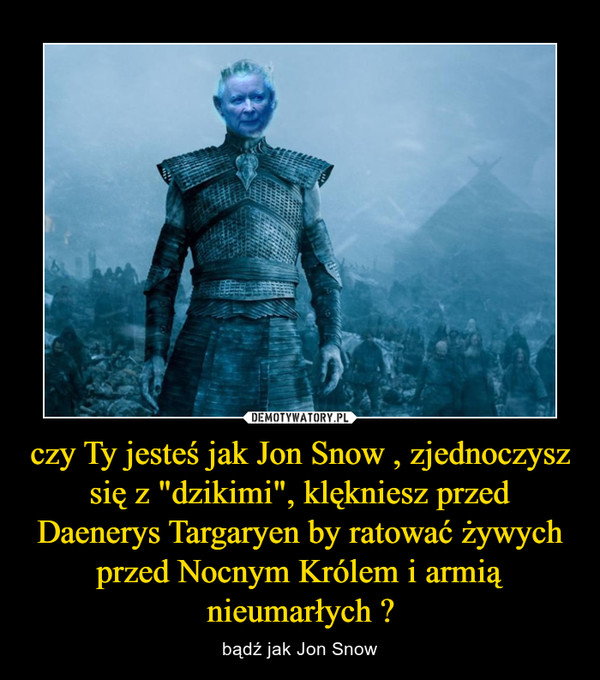 """czy Ty jesteś jak Jon Snow , zjednoczysz się z """"dzikimi"""", klękniesz przed Daenerys Targaryen by ratować żywych przed Nocnym Królem i armią nieumarłych ? – bądź jak Jon Snow"""