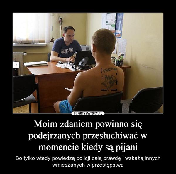 Moim zdaniem powinno się podejrzanych przesłuchiwać w momencie kiedy są pijani – Bo tylko wtedy powiedzą policji całą prawdę i wskażą innych wmieszanych w przestępstwa