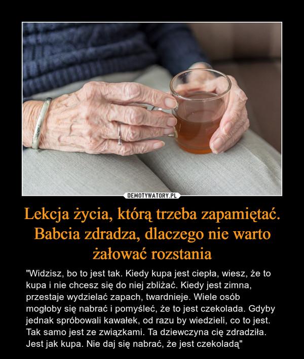 """Lekcja życia, którą trzeba zapamiętać. Babcia zdradza, dlaczego nie warto żałować rozstania – """"Widzisz, bo to jest tak. Kiedy kupa jest ciepła, wiesz, że to kupa i nie chcesz się do niej zbliżać. Kiedy jest zimna, przestaje wydzielać zapach, twardnieje. Wiele osób mogłoby się nabrać i pomyśleć, że to jest czekolada. Gdyby jednak spróbowali kawałek, od razu by wiedzieli, co to jest. Tak samo jest ze związkami. Ta dziewczyna cię zdradziła. Jest jak kupa. Nie daj się nabrać, że jest czekoladą"""""""