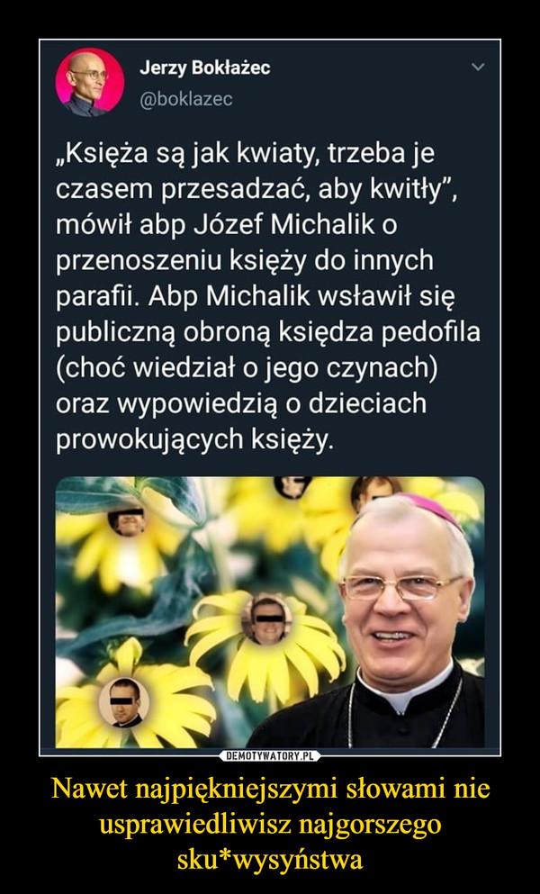 """Nawet najpiękniejszymi słowami nie usprawiedliwisz najgorszego sku*wysyństwa –  Jerzy Bokłażec @bokInze, """"Księża są jak kwiaty, trzeba je czasem przesadzać, aby kwitły"""", mówił abp Józef Michalik o przenoszeniu księży do innych parafii. Abp Michalik wsławił się publiczną obroną księdza pedofila (choć wiedział o jego czynach) oraz wypowiedzią o dzieciach prowokujących księży."""