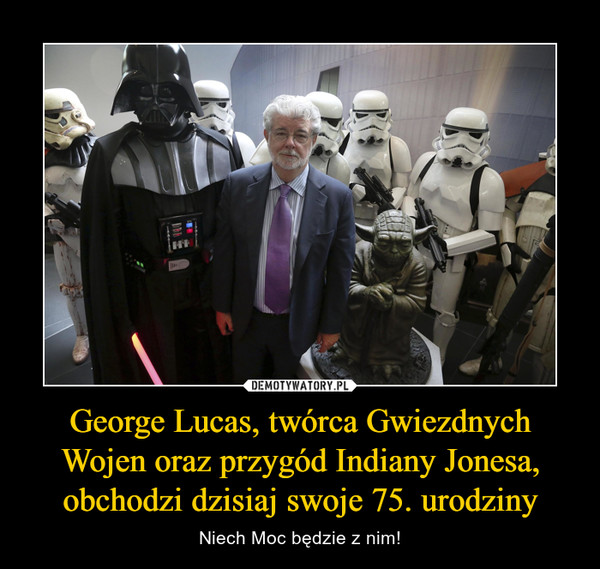 George Lucas, twórca Gwiezdnych Wojen oraz przygód Indiany Jonesa, obchodzi dzisiaj swoje 75. urodziny – Niech Moc będzie z nim!