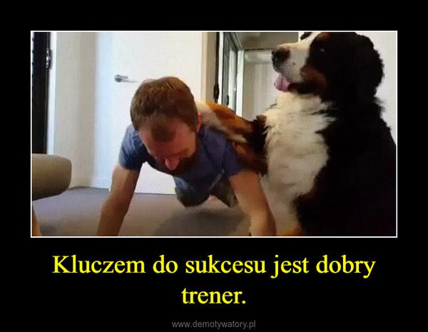 Kluczem dosukcesujestdobry trener. –