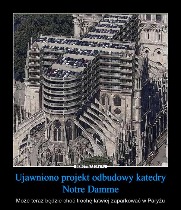 Ujawniono projekt odbudowy katedry Notre Damme – Może teraz będzie choć trochę łatwiej zaparkować w Paryżu