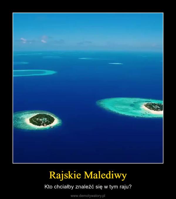 Rajskie Malediwy – Kto chciałby znaleźć się w tym raju?