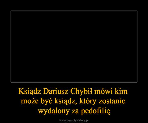 Ksiądz Dariusz Chybił mówi kim może być ksiądz, który zostanie wydalony za pedofilię –