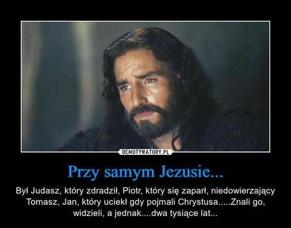 Przy samym Jezusie... – Był Judasz, który zdradził, Piotr, który się zaparł, niedowierzający Tomasz, Jan, który uciekł gdy pojmali Chrystusa.....Znali go, widzieli, a jednak....dwa tysiące lat...