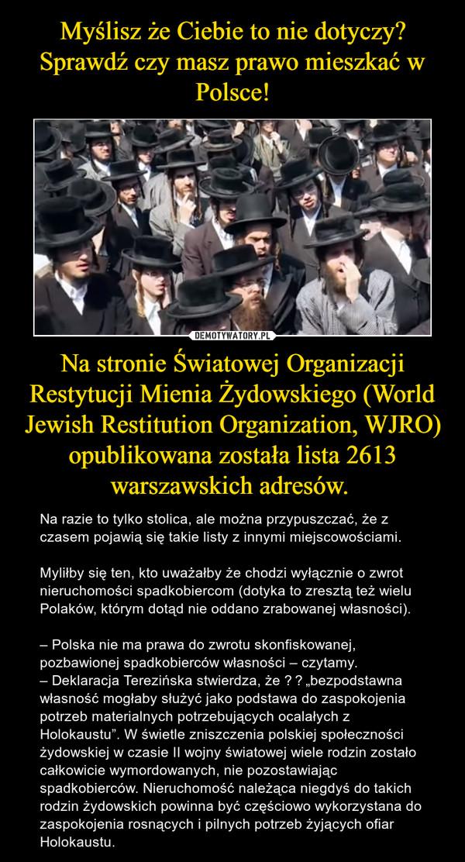 """Na stronie Światowej Organizacji Restytucji Mienia Żydowskiego (World Jewish Restitution Organization, WJRO) opublikowana została lista 2613 warszawskich adresów. – Na razie to tylko stolica, ale można przypuszczać, że z czasem pojawią się takie listy z innymi miejscowościami.Myliłby się ten, kto uważałby że chodzi wyłącznie o zwrot nieruchomości spadkobiercom (dotyka to zresztą też wielu Polaków, którym dotąd nie oddano zrabowanej własności).–Polska nie ma prawa do zwrotu skonfiskowanej, pozbawionej spadkobierców własności– czytamy. –Deklaracja Terezińska stwierdza, że """"bezpodstawna własność mogłaby służyć jako podstawa do zaspokojenia potrzeb materialnych potrzebujących ocalałych z Holokaustu"""". W świetle zniszczenia polskiej społeczności żydowskiej w czasie II wojny światowej wiele rodzin zostało całkowicie wymordowanych, nie pozostawiając spadkobierców. Nieruchomość należąca niegdyś do takich rodzin żydowskich powinna być częściowo wykorzystana do zaspokojenia rosnących i pilnych potrzeb żyjących ofiar Holokaustu."""