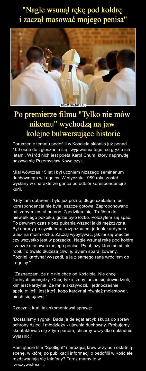 """Po premierze filmu """"Tylko nie mów nikomu"""" wychodzą na jaw kolejne bulwersujące historie – Poruszenie tematu pedofilii w Kościele skłoniło już ponad 100 osób do zgłoszenia się i wyjawienia tego, co gryzło ich latami. Wśród nich jest poeta Karol Chum, który naprawdę nazywa się Przemysław Kowalczyk. Miał wówczas 15 lat i był uczniem niższego seminarium duchownego w Legnicy. W styczniu 1989 roku został wysłany w charakterze gońca po odbiór korespondencji z kurii.""""Gdy tam dotarłem, było już późno, długo czekałem, bo korespondencja nie była jeszcze gotowa. Zaproponowano mi, żebym został na noc. Zgodziłem się. Trafiłem do niewielkiego pokoiku, gdzie było łóżko. Położyłem się spać. Po pewnym czasie bez pukania wszedł jakiś mężczyzna. Był ubrany po cywilnemu, rozpoznałem jednak kardynała. Siadł na moim łóżku. Zaczął wypytywać, jak mi się wiedzie, czy wszystko jest w porządku. Nagle wsunął rękę pod kołdrę i zaczął masować mojego penisa. Pytał, czy ktoś mi mi tak robił. To trwało dłuższą chwilę. Byłem sparaliżowany. Później kardynał wyszedł, a ja z samego rana wróciłem do Legnicy."""" """"Zaznaczam, że nic nie chcę od Kościoła  Nie chcę żadnych pieniędzy. Chcę tylko, żeby ludzie się dowiedzieli, kim jest kardynał. Że mnie skrzywdził. I jednocześnie apeluję: jeśli jest ktoś, kogo kardynał również molestował, niech się ujawni.""""Rzecznik kurii tak skomentował sprawę:""""Dostaliśmy sygnał. Bada ją delegat arcybiskupa do spraw ochrony dzieci i młodzieży - ujawnia duchowny. Próbujemy skontaktować się z tym panem, chcemy wszystko dokładnie wyjaśnić.""""Pamiętacie film """"Spotlight"""" i mrożącą krew w żyłach ostatnią scenę, w której po publikacji informacji o pedofilii w Kościele rozdzwaniają się telefony? Teraz mamy to w rzeczywistości..."""