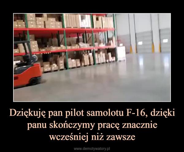 Dziękuję pan pilot samolotu F-16, dzięki panu skończymy pracę znacznie wcześniej niż zawsze –