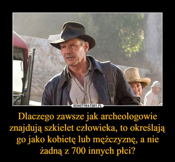 Dlaczego zawsze jak archeologowie znajdują szkielet człowieka, to określają go jako kobietę lub mężczyznę, a nie żadną z 700 innych płci? –