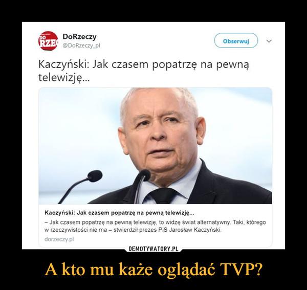A kto mu każe oglądać TVP? –  DoRzeczy @DoRzeczy_pl Obserwuj Kaczyński: Jak czasem popatrzę na pewną telewizję... Kaczyński: Jak czasem popatrzę na pewną telewizję... Jak czasem popatrzę na pewną telewizję, to widzę świat alternatywny Taki, którego w rzeczywistości nie ma — stwierdził prezes PiS Jarosław Kaczyński. dorzeczy.pl
