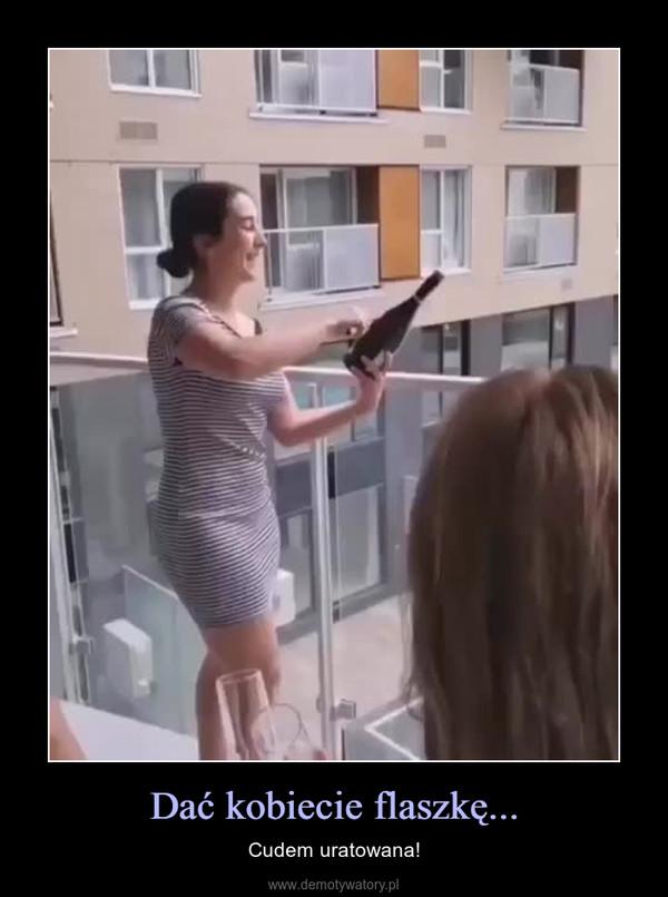 Dać kobiecie flaszkę... – Cudem uratowana!