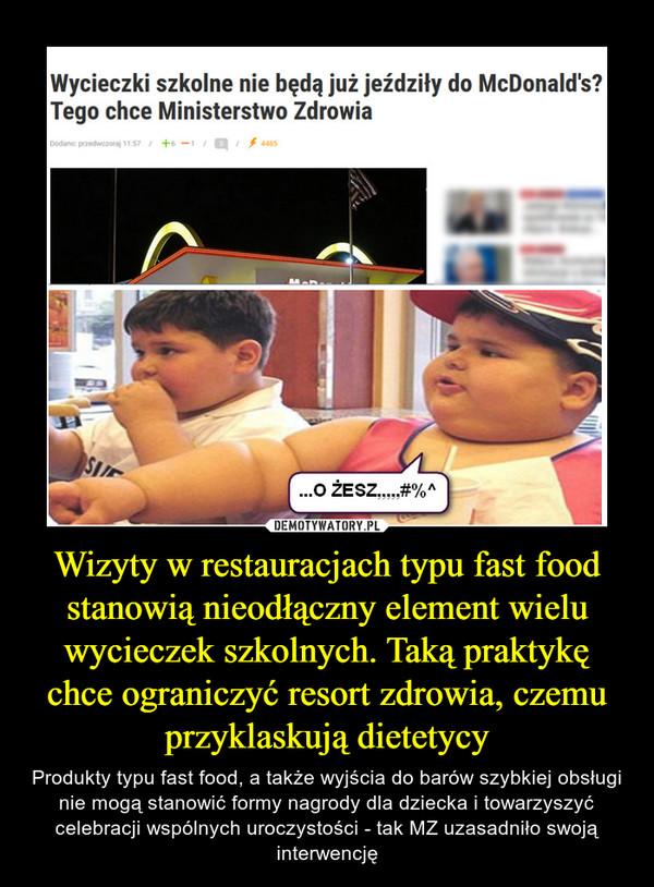 Wizyty w restauracjach typu fast food stanowią nieodłączny element wielu wycieczek szkolnych. Taką praktykę chce ograniczyć resort zdrowia, czemu przyklaskują dietetycy – Produkty typu fast food, a także wyjścia do barów szybkiej obsługi nie mogą stanowić formy nagrody dla dziecka i towarzyszyć celebracji wspólnych uroczystości - tak MZ uzasadniło swoją interwencję