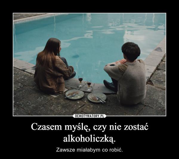 Czasem myślę, czy nie zostać alkoholiczką. – Zawsze miałabym co robić.