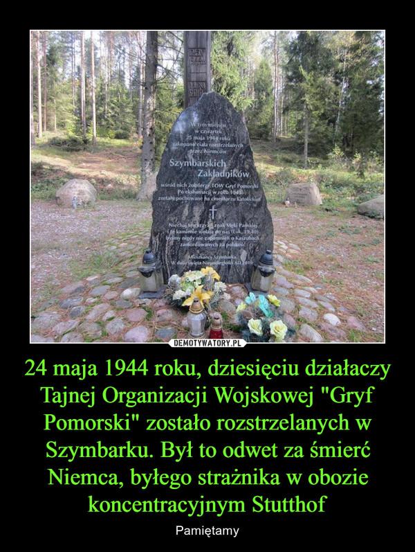 """24 maja 1944 roku, dziesięciu działaczy Tajnej Organizacji Wojskowej """"Gryf Pomorski"""" zostało rozstrzelanych w Szymbarku. Był to odwet za śmierć Niemca, byłego strażnika w obozie koncentracyjnym Stutthof – Pamiętamy"""
