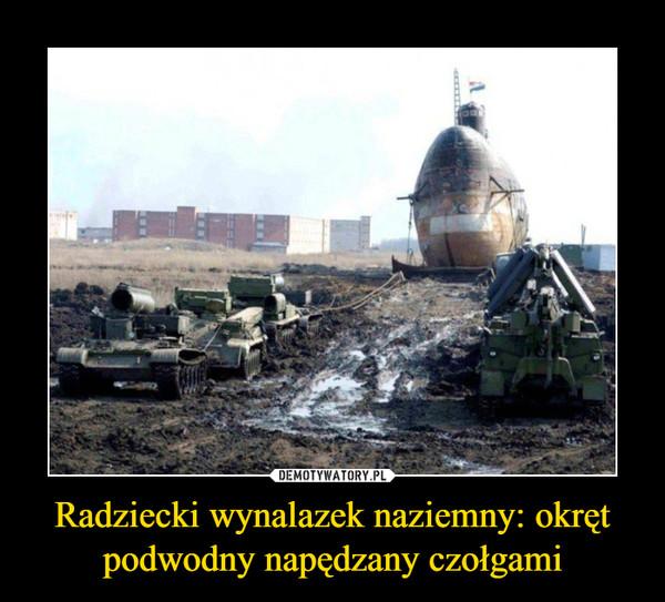 Radziecki wynalazek naziemny: okręt podwodny napędzany czołgami –