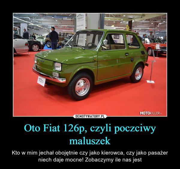 Oto Fiat 126p, czyli poczciwy maluszek – Kto w mim jechał obojętnie czy jako kierowca, czy jako pasażer niech daje mocne! Zobaczymy ile nas jest
