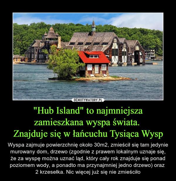 """""""Hub Island"""" to najmniejsza zamieszkana wyspa świata. Znajduje się w łańcuchu Tysiąca Wysp – Wyspa zajmuje powierzchnię około 30m2, zmieścił się tam jedynie murowany dom, drzewo (zgodnie z prawem lokalnym uznaje się, że za wyspę można uznać ląd, który cały rok znajduje się ponad poziomem wody, a ponadto ma przynajmniej jedno drzewo) oraz 2 krzesełka. Nic więcej już się nie zmieściło"""