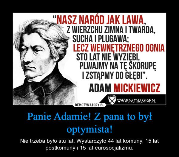 Panie Adamie! Z pana to był optymista! – Nie trzeba było stu lat. Wystarczyło 44 lat komuny, 15 lat postkomuny i 15 lat eurosocjalizmu.