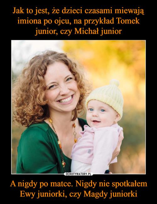 Jak to jest, że dzieci czasami miewają imiona po ojcu, na przykład Tomek junior, czy Michał junior A nigdy po matce. Nigdy nie spotkałem Ewy juniorki, czy Magdy juniorki