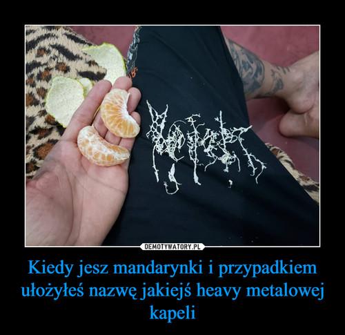 Kiedy jesz mandarynki i przypadkiem ułożyłeś nazwę jakiejś heavy metalowej kapeli