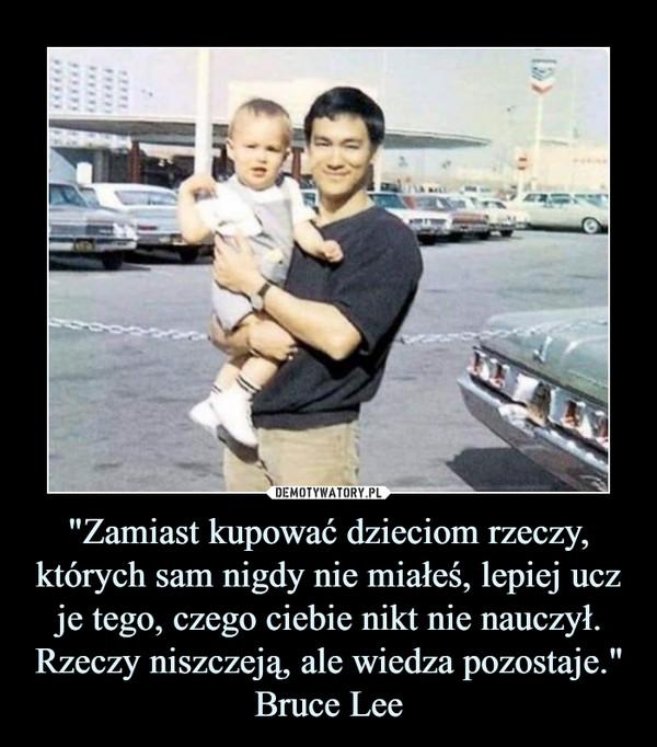"""""""Zamiast kupować dzieciom rzeczy, których sam nigdy nie miałeś, lepiej ucz je tego, czego ciebie nikt nie nauczył. Rzeczy niszczeją, ale wiedza pozostaje.""""Bruce Lee –"""