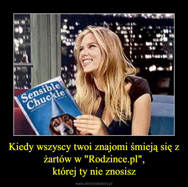 """Kiedy wszyscy twoi znajomi śmieją się z żartów w """"Rodzince.pl"""",której ty nie znosisz –"""