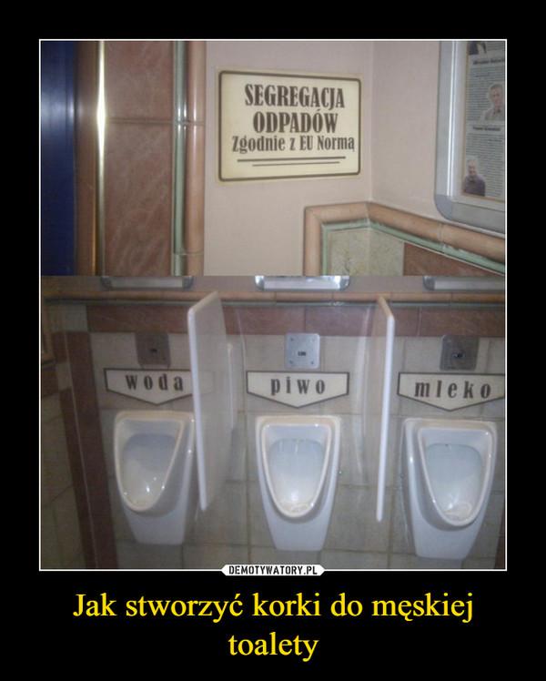 Jak stworzyć korki do męskiej toalety –  SEGREGACJA ODPADÓW Zgodnie z EU Normąwoda piwo mleko