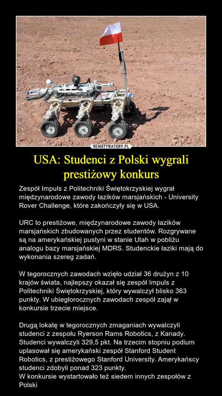 USA: Studenci z Polski wygrali prestiżowy konkurs – Zespół Impuls z Politechniki Świętokrzyskiej wygrał międzynarodowe zawody łazików marsjańskich - University Rover Challenge, które zakończyły się w USA.URC to prestiżowe, międzynarodowe zawody łazików marsjańskich zbudowanych przez studentów. Rozgrywane są na amerykańskiej pustyni w stanie Utah w pobliżu analogu bazy marsjańskiej MDRS. Studenckie łaziki mają do wykonania szereg zadań.W tegorocznych zawodach wzięło udział 36 drużyn z 10 krajów świata, najlepszy okazał się zespół Impuls z Politechniki Świętokrzyskiej, który wywalczył blisko 363 punkty. W ubiegłorocznych zawodach zespół zajął w konkursie trzecie miejsce.Drugą lokatę w tegorocznych zmaganiach wywalczyli studenci z zespołu Ryerson Rams Robotics, z Kanady. Studenci wywalczyli 329,5 pkt. Na trzecim stopniu podium uplasował się amerykański zespół Stanford Student Robotics, z prestiżowego Stanford University. Amerykańscy studenci zdobyli ponad 323 punkty.W konkursie wystartowało też siedem innych zespołów z Polski