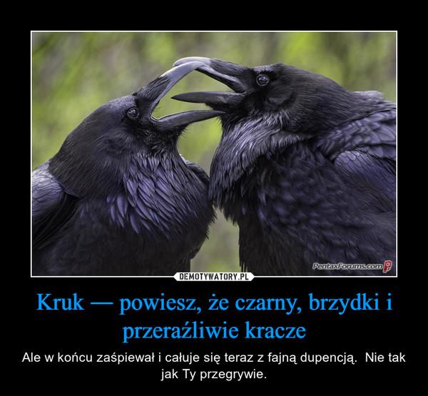 Kruk ― powiesz, że czarny, brzydki i przeraźliwie kracze – Ale w końcu zaśpiewał i całuje się teraz z fajną dupencją.  Nie tak jak Ty przegrywie.