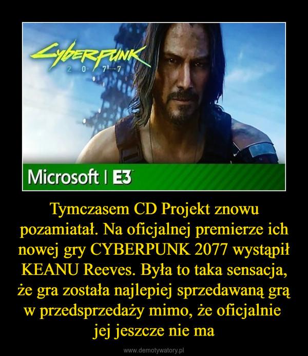 Tymczasem CD Projekt znowu pozamiatał. Na oficjalnej premierze ich nowej gry CYBERPUNK 2077 wystąpił KEANU Reeves. Była to taka sensacja, że gra została najlepiej sprzedawaną grą w przedsprzedaży mimo, że oficjalnie jej jeszcze nie ma –