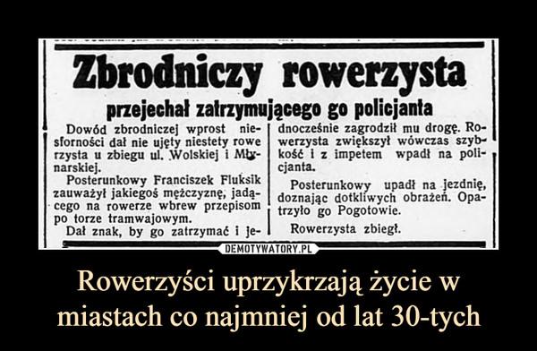 Rowerzyści uprzykrzają życie w miastach co najmniej od lat 30-tych –  Zbrodniczy rowerzystaprzejechał zatrzymującego go policjantaDowód zbrodniczej wprost nie-sforności dał nie ujęty niestety rowerzysta u zbiegu ul. Wolskiej i Mły-narskiej.Posterunkowy Franciszek Fluksikzauważył jakiegoś mężczyznę, jadą-cego na rowerze wbrew przepisompo torze tramwajowym.\r rrr\dnocześnie zagrodził mu drogę. Ro-werzysta zwiększył wówczas szyb-kość i z impetem wpadł na poli-cjanta.Posterunkowy upadł na jezdnię^doznając dotkliwych obrażeń. Opa-trzyło go Pogotowie.Rowerzysta zbiegł