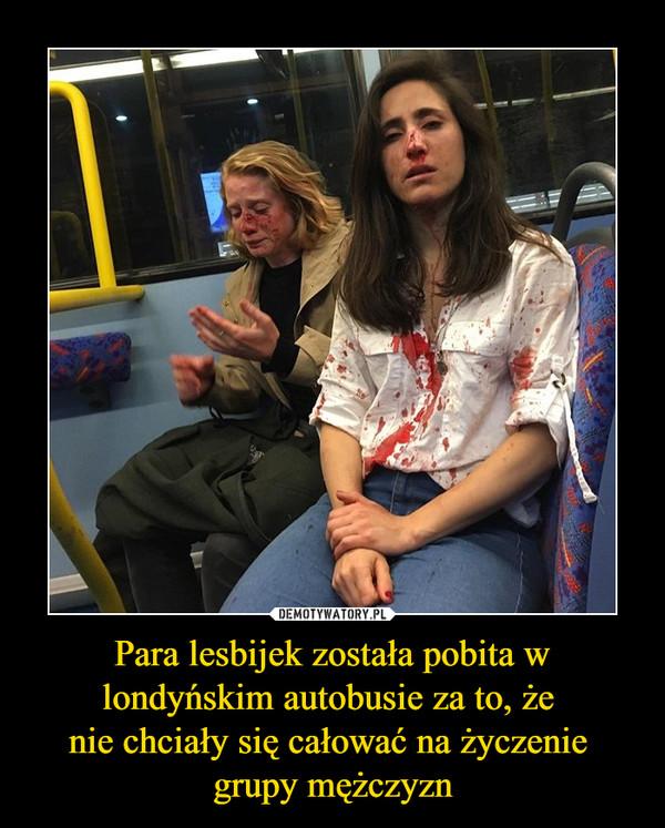 Para lesbijek została pobita w londyńskim autobusie za to, że nie chciały się całować na życzenie grupy mężczyzn –