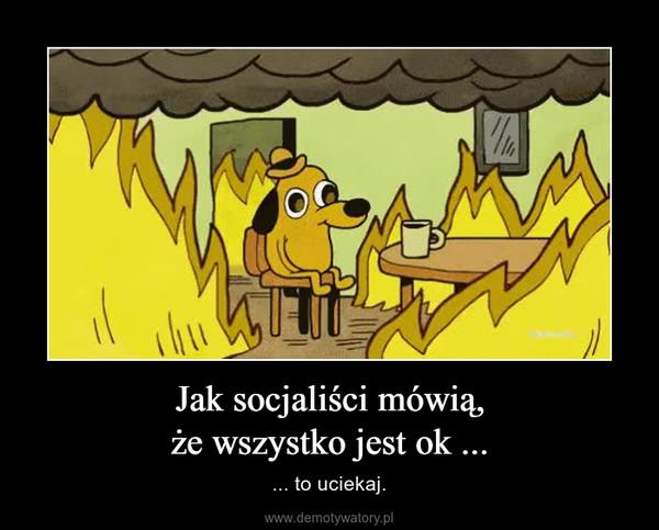 Jak socjaliści mówią,że wszystko jest ok ... – ... to uciekaj.