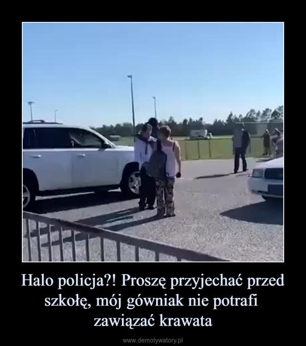 Halo policja?! Proszę przyjechać przed szkołę, mój gówniak nie potrafi zawiązać krawata –