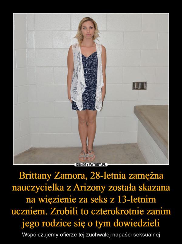 Brittany Zamora, 28-letnia zamężna nauczycielka z Arizony została skazana na więzienie za seks z 13-letnim uczniem. Zrobili to czterokrotnie zanim jego rodzice się o tym dowiedzieli – Współczujemy ofierze tej zuchwałej napaści seksualnej