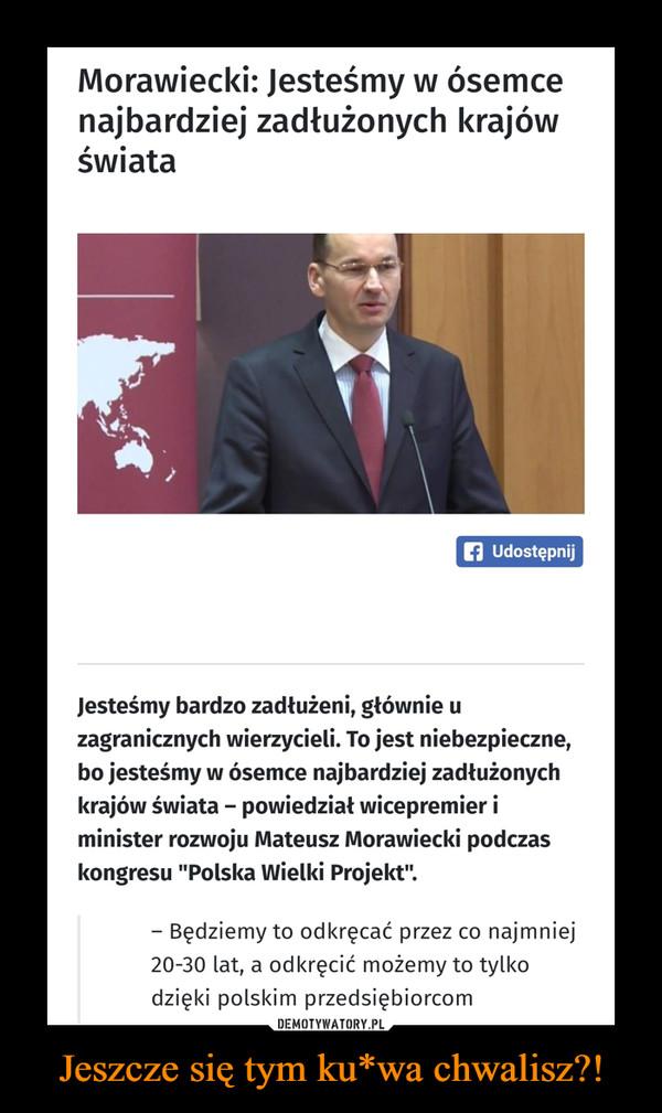 """Jeszcze się tym ku*wa chwalisz?! –  Morawiecki: Jesteśmy w ósemcenajbardziej zadłużonych krajówświatafi UdostępnijJesteśmy bardzo zadłużeni, głównie uzagranicznych wierzycieli. To jest niebezpieczne,bo jesteśmy w ósemce najbardziej zadłużonychkrajów świata - powiedział wicepremier iminister rozwoju Mateusz Morawiecki podczaskongresu """"Polska Wielki Projekt"""".- Będziemy to odkręcać przez co najmniej20-30 lat, a odkręcić możemy to tylkodzięki polskim przedsiębiorcom"""