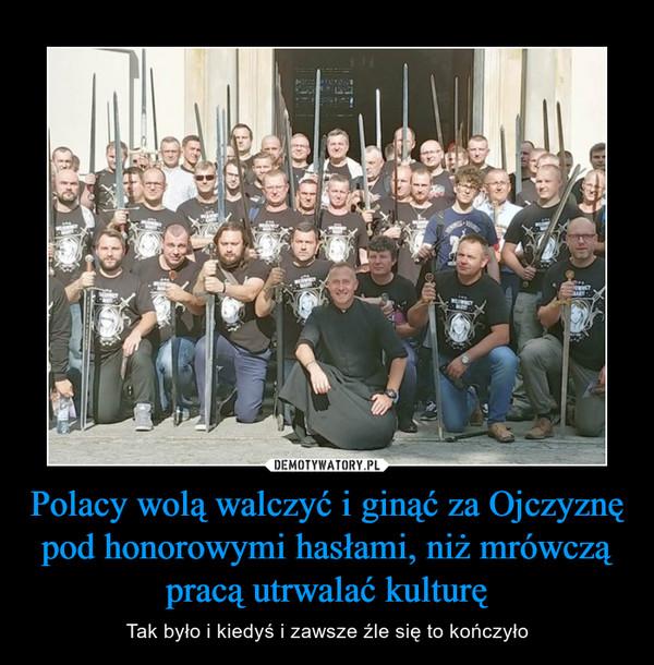 Polacy wolą walczyć i ginąć za Ojczyznę pod honorowymi hasłami, niż mrówczą pracą utrwalać kulturę – Tak było i kiedyś i zawsze źle się to kończyło