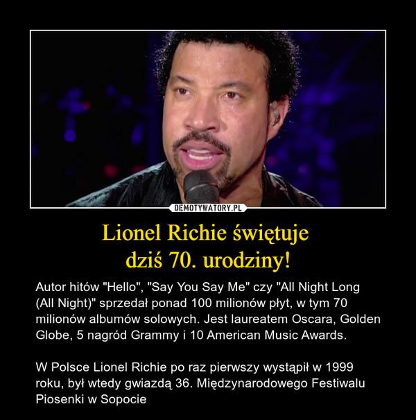 """Lionel Richie świętuje dziś 70. urodziny! – Autor hitów """"Hello"""", """"Say You Say Me"""" czy """"All Night Long (All Night)"""" sprzedał ponad 100 milionów płyt, w tym 70 milionów albumów solowych. Jest laureatem Oscara, Golden Globe, 5 nagród Grammy i 10 American Music Awards. W Polsce Lionel Richie po raz pierwszy wystąpił w 1999 roku, był wtedy gwiazdą 36. Międzynarodowego Festiwalu Piosenki w Sopocie"""