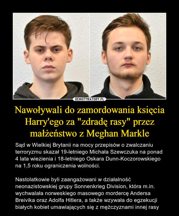 """Nawoływali do zamordowania księcia Harry'ego za """"zdradę rasy"""" przez małżeństwo z Meghan Markle – Sąd w Wielkiej Brytanii na mocy przepisów o zwalczaniu terroryzmu skazał 19-letniego Michała Szewczuka na ponad 4 lata wiezienia i 18-letniego Oskara Dunn-Koczorowskiego na 1,5 roku ograniczenia wolności.Nastolatkowie byli zaangażowani w działalność neonazistowskiej grupy Sonnenkrieg Division, która m.in. wychwalała norweskiego masowego mordercę Andersa Breivika oraz Adolfa Hitlera, a także wzywała do egzekucji białych kobiet umawiających się z mężczyznami innej rasy"""