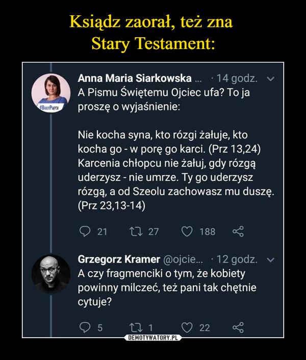 –  Anna Maria Siarkowska ... -14 godz. vA Pismu Świętemu Ojciec ufa? To japroszę o wyjaśnienie:Nie kocha syna, kto rózgi żałuje, ktokocha go - w porę go karci. (Prz 13,24)Karcenia chłopcu nie żałuj, gdy rózgąuderzysz - nie umrze. Ty go uderzyszrózgą, a od Szeolu zachowasz mu duszę.(Prz 23,13-14)O 21       tl 27      Z> 188 <Grzegorz Kramer @ojcie... • 12 godz. vA czy fragmenciki o tym, że kobietypowinny milczeć, też pani tak chętniecytuje?