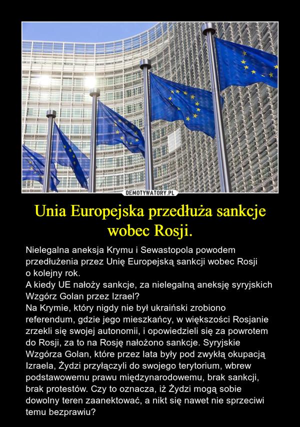 Unia Europejska przedłuża sankcje wobec Rosji. – Nielegalna aneksja Krymu i Sewastopola powodem przedłużenia przez Unię Europejską sankcji wobec Rosji o kolejny rok.A kiedy UE nałoży sankcje, za nielegalną aneksję syryjskich Wzgórz Golan przez Izrael?Na Krymie, który nigdy nie był ukraiński zrobiono referendum, gdzie jego mieszkańcy, w większości Rosjanie zrzekli się swojej autonomii, i opowiedzieli się za powrotem do Rosji, za to na Rosję nałożono sankcje. Syryjskie Wzgórza Golan, które przez lata były pod zwykłą okupacją Izraela, Żydzi przyłączyli do swojego terytorium, wbrew podstawowemu prawu międzynarodowemu, brak sankcji, brak protestów. Czy to oznacza, iż Żydzi mogą sobie dowolny teren zaanektować, a nikt się nawet nie sprzeciwi temu bezprawiu?