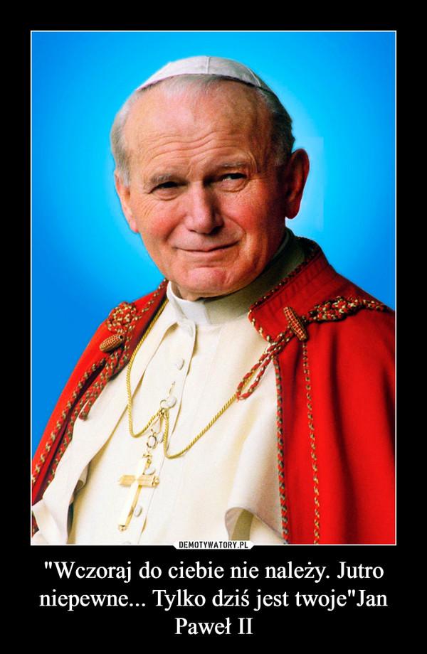 """""""Wczoraj do ciebie nie należy. Jutro niepewne... Tylko dziś jest twoje""""Jan Paweł II –"""