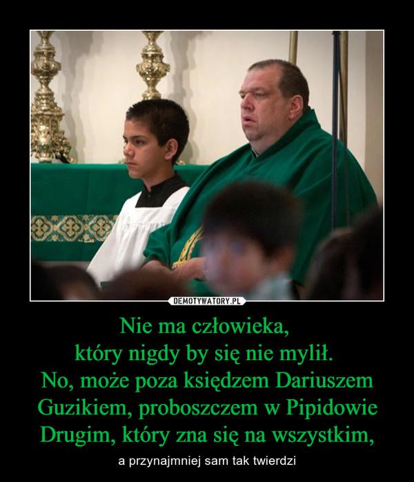Nie ma człowieka, który nigdy by się nie mylił. No, może poza księdzem Dariuszem Guzikiem, proboszczem w Pipidowie Drugim, który zna się na wszystkim, – a przynajmniej sam tak twierdzi