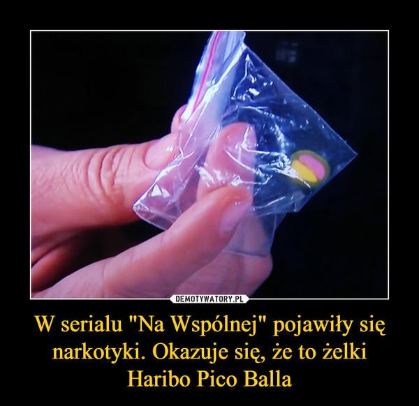"""W serialu """"Na Wspólnej"""" pojawiły się narkotyki. Okazuje się, że to żelki Haribo Pico Balla –"""