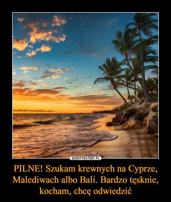 PILNE! Szukam krewnych na Cyprze, Malediwach albo Bali. Bardzo tęsknie, kocham, chcę odwiedzić –